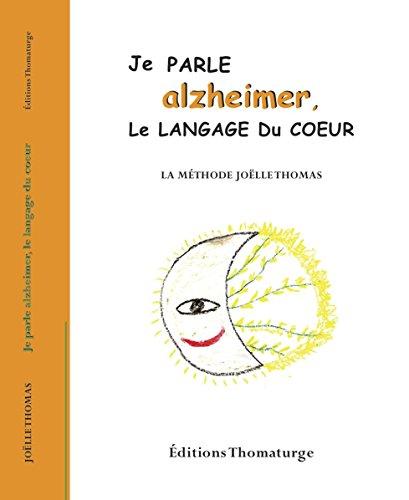 Je parle alzheimer, le langage du coeur: La méthode Joëlle Thomas par JOELLE THOMAS