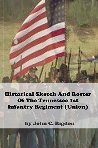 Historical Sketch and Roster Of The Tennessee 1st Infantry Regiment (Union) (Tennessee Union Regimental History Series, Band 9)