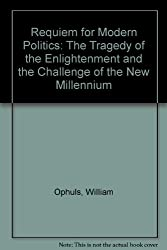 Requiem for Modern Politics: The Tragedy of the Enlightenment and the Challenge of the New Millennium