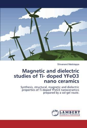 Magnetic and dielectric studies of Ti- doped YFeO3 nano ceramics: Synthesis, structural, magnetic and dielectric properties of Ti-doped YFeO3 nanoceramics prepared by a sol-gel route.
