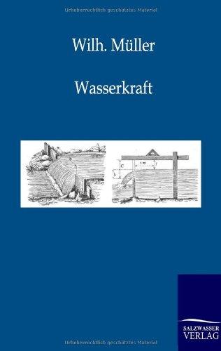 Wasserkraft: Elementare Einführung in den Bau und die Anwendung der Wasserräder und Turbinen