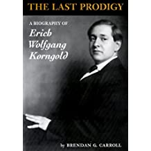 The Last Prodigy: A Biography of Erich Wolfgang Korngold