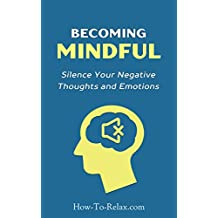 Becoming Mindful: Silence Your Negative Thoughts and Emotions To Regain Control of Your Life (How To Relax Guide Book 3)