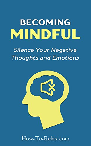 Becoming Mindful: Silence Your Negative Thoughts and Emotions To Regain Control of Your Life (How To Relax Guide Book 3) (English Edition)