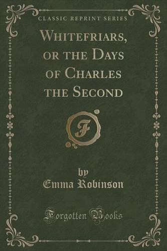 Whitefriars, or the Days of Charles the Second (Classic Reprint)