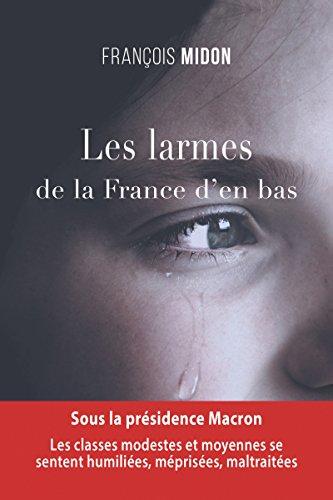 Les larmes de la France d'en bas: Sous la présidence Macron, les classes modestes et moyennes se sentent humiliées, méprisées, maltraitées par François Midon