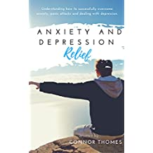Anxiety and Depression Relief: Understanding how to successfully overcome anxiety, panic attacks and dealing with depression: Learn how to deal with depression, ... (Success Journey Book 1) (English Edition)