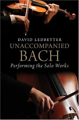 Unaccompanied Bach: Performing the Solo Works