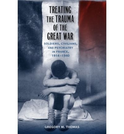 Descargar Libro [ TREATING THE TRAUMA OF THE GREAT WAR: SOLDIERS, CIVILIANS, AND PSYCHIATRY IN FRANCE, 1914-1940 ] Treating the Trauma of the Great War: Soldiers, Civilians, and Psychiatry in France, 1914-1940 By Thomas, Gregory M. ( Author ) Jun-2009 [ Hardcover ] de Gregory M. Thomas