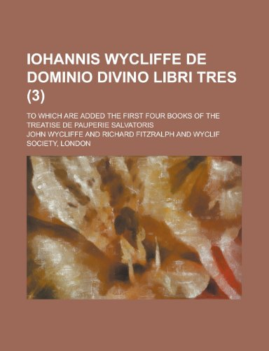 Iohannis Wycliffe de Dominio Divino Libri Tres; To Which Are Added the First Four Books of the Treatise de Pauperie Salvatoris (3)