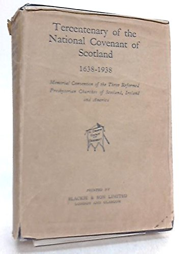 Tercentenary of the National Covenant of Scotland 1638-1938 : Memorial Convention of the Three Reformed Presbyterian Churches of Scotland, Ireland and America