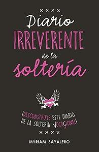 Diario irreverente de la soltería par Myriam Sayalero