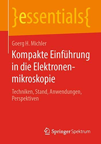 Kompakte Einführung in die Elektronenmikroskopie: Techniken, Stand, Anwendungen, Perspektiven (essentials)