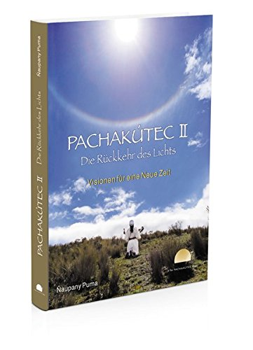 PACHAKÚTEC II - Die Rückkehr des Lichts, Visionen für eine Neue Zeit: Das neue PACHAKÚTEC-Buch