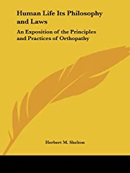 Human Life - Its Philosophy and Laws: Exposition of the Principles and Practices of Orthopathy (Its Philosophy and Laws: An Exposition of the Principles and)