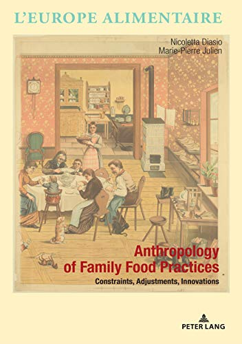 Anthropology of Family Food Practices: Constraints, Adjustments, Innovations (L'Europe alimentaire/European Food Issues/Europa alimentaria/L'Europa alimentare, Band 14)