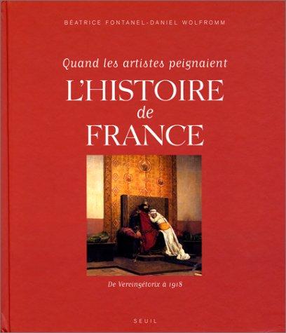 Quand les artistes peignaient l'Histoire de France : De Vercingétorix à 1918 par Béatrice Fontanel