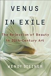 Venus in Exile: The Rejection of Beauty in Twentieth-century Art by Wendy Steiner (2001-07-31)