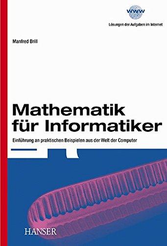 Mathematik für Informatiker: Einführung an praktischen Beispielen aus der Welt der Computer