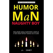 HUMOR MAN, NAUGHTY BOY: Men's Dating Guide to Developing a Sense of Humor, Make a Woman Laugh & Fall in Love Even If She's Angry Without Looking Like a ... (All The Girls That Broke My Heart Book 13)