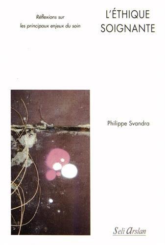 L'Éthique Soignantes Reflexions Sur les Principaux Enjeux du Soin par Philippe Svandra