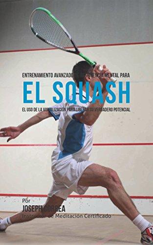 Entrenamiento Avanzado de Resistencia Mental para el Squash: El uso de la visualización para liberar su verdadero potencial por Joseph Correa (Instructor de Meditación Certificado)