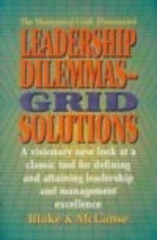 Leadership Dilemmas- Grid® Solutions: a visionary new look at a classic tool for defining and attaining leadership and management excellence (The ... management & organization development series) by Robert R. Blake Ph.D. (1991-02-22)