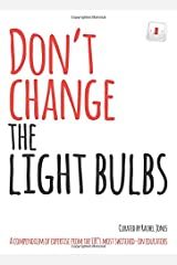 Don't change the light bulbs: A compendium of expertise from the UK s most switched-on educators Paperback