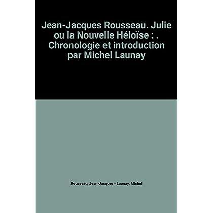 Jean-Jacques Rousseau. Julie ou la Nouvelle Héloïse : . Chronologie et introduction par Michel Launay
