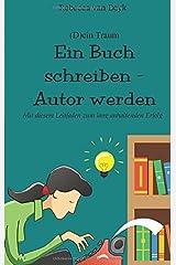 (D)ein Traum: Ein Buch schreiben – Autor werden: Mit diesem Leitfaden zum lang anhaltenden Erfolg Taschenbuch