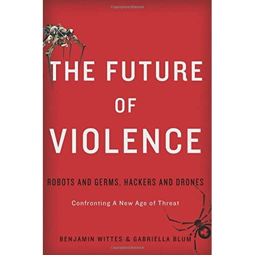 The Future of Violence: Robots and Germs, Hackers and Dronesa??Confronting A New Age of Threat by Benjamin Wittes (2015-03-10)