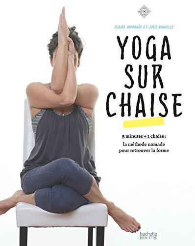 Yoga sur chaise: 5 min + 1 chaise : la mthode nomade pour retrouver la forme