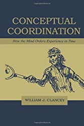 Conceptual Coordination: How the Mind Orders Experience in Time by William J. Clancey (1999-08-01)
