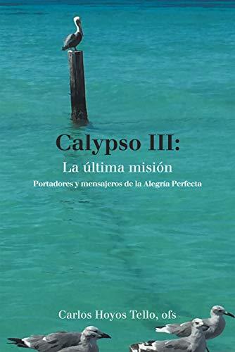 Calypso Iii: La Última Misión: Portadores Y Mensajeros De La Alegría Perfecta por Carlos Hoyos Tello ofs