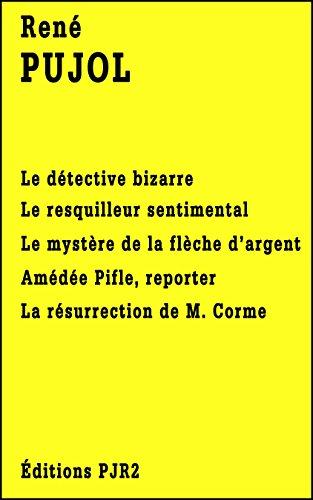Cinq romans de René Pujol: Le détective bizarre, Le resquilleur sentimental, Le mystère de la flèche d'argent, Amédée Pifle, reporter et La résurrection de M. Corme.