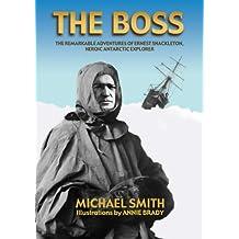 The Boss: The Remarkable Adventures of Ernest Shackleton, Heroic Antarctic Explorer