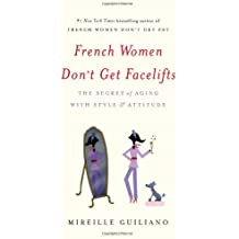French Women Don't Get Facelifts: The Secret of Aging with Style & Attitude by Mireille Guiliano (2013-12-24)