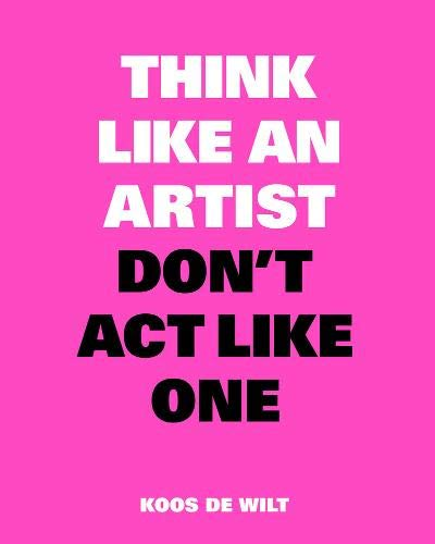 Think like an artist, don't act like one : Common sense from an unexpected source par Koos de Wilt