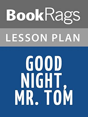good night mr tom Goodnight mr tom tom oakley is an old widower who has been reclusive since  his wife died during childbirth he lives in a small village called little weirwold.