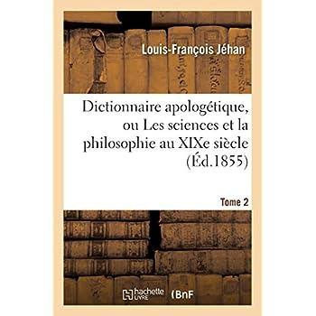 Dictionnaire apologétique, ou Les sciences et la philosophie au XIXe siècle. T. 2: dans leurs rapports avec la révélation chrétienne...