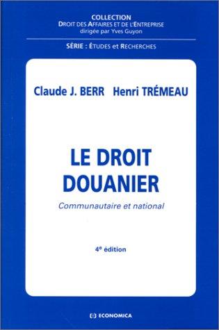 LE DROIT DOUANIER COMMUNAUTAIRE ET NATIONAL. 4ème édition par Claude-J Berr