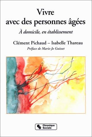 VIVRE AVEC DES PERSONNES AGEES. A domicile, en établissement, 2ème édition par Clément Pichaud, Isabelle Thareau