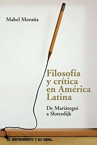 Filosofía y crítica en América Latina: De Mariátegui a Sloterdijk por Mabel Moraña