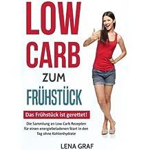 Low Carb zum Frühstück: Das Frühstück ist gerettet! Die Sammlung an Low Carb Rezepten für einen energiebeladenen Start in den Tag ohne Kohlenhydrate (Zur Traumfigur mit Low Carb)