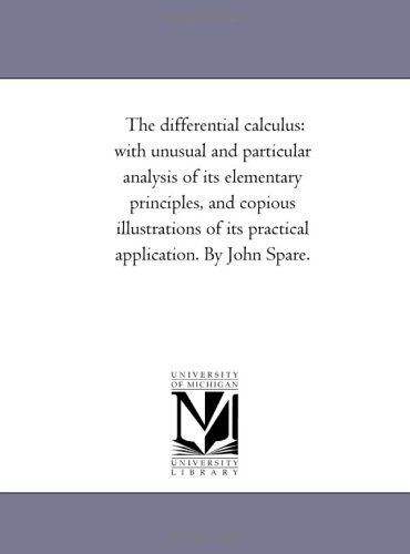The Differential Calculus: With Unusual and Particular Analysis of Its Elementary Principles, and Copious Illustrations of Its Practical Application. by John Spare.