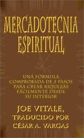 Mercadotecnia Espiritual: Una Formula Comprobada de 5 Pasos Para Crear Riquezas Facilmente Desde Su Interior