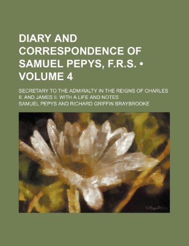 Diary and Correspondence of Samuel Pepys, F.r.s. (Volume 4); Secretary to the Admiralty in the Reigns of Charles Ii. and James Ii. With a Life and Notes