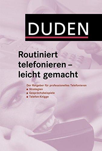Duden Routiniert telefonieren - leicht gemacht: Der Ratgeber für professionelles Telefonieren: Strategien, Gesprächsbeispiele, Telefon-Knigge (Duden Ratgeber)
