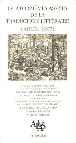 QUATORZIEMES ASSISES DE LA TRADUCTION LITTERAIRE (ARLES 1997). Des mots venus d'ailleurs, les traducteurs de Heinrich Heine, la traduction selon ... au théâtre, le juste prix d'une traduction