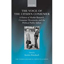 The Voice of the Citizen Consumer: A History of Market Research, Consumer Movements, and the Political Public Sphere